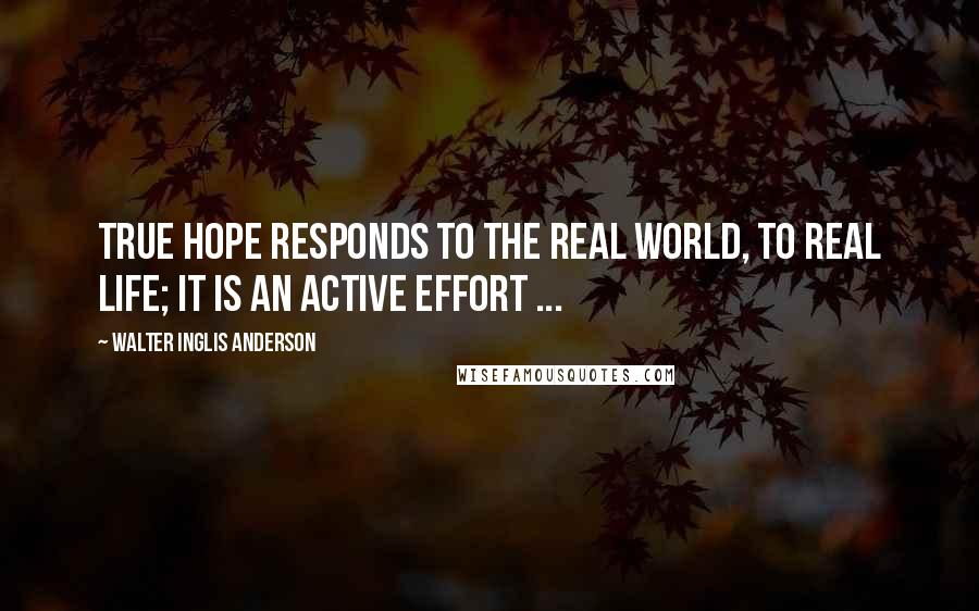 Walter Inglis Anderson quotes: True hope responds to the real world, to real life; it is an active effort ...
