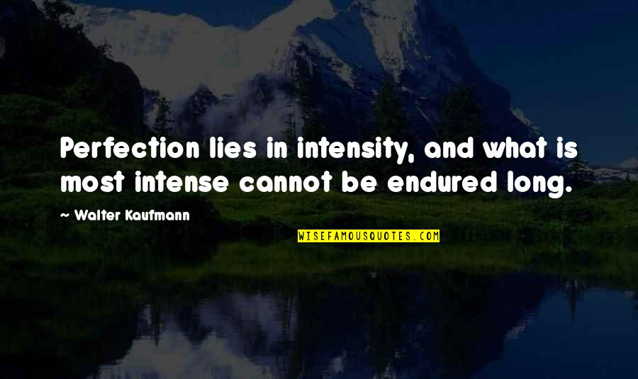 Walter Kaufmann Quotes By Walter Kaufmann: Perfection lies in intensity, and what is most