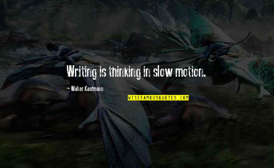 Walter Kaufmann Quotes By Walter Kaufmann: Writing is thinking in slow motion.