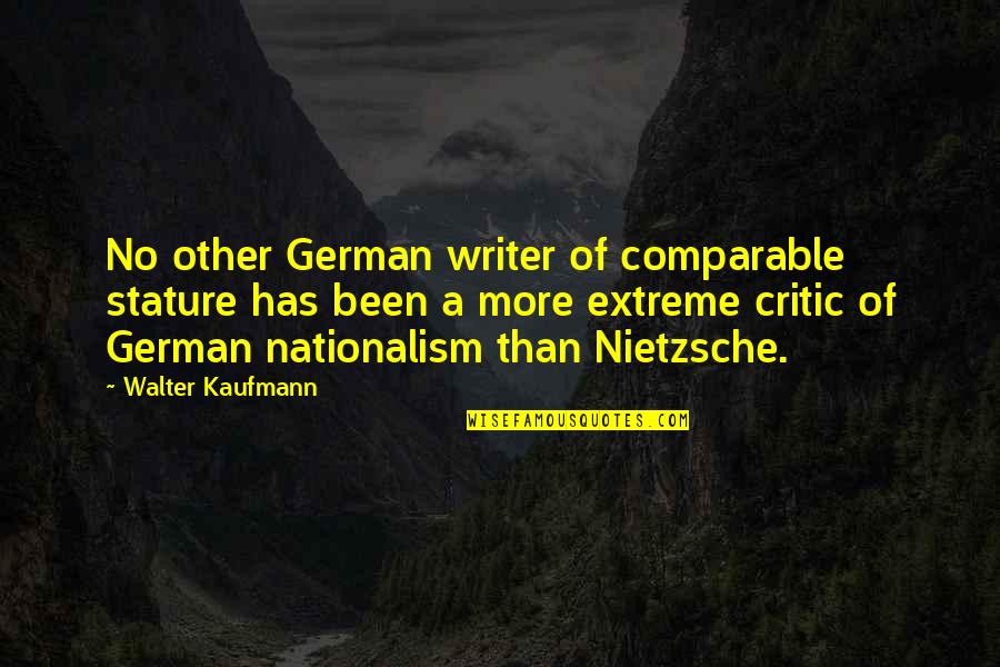 Walter Kaufmann Quotes By Walter Kaufmann: No other German writer of comparable stature has