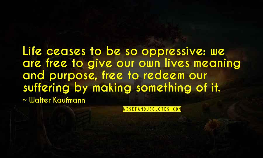 Walter Kaufmann Quotes By Walter Kaufmann: Life ceases to be so oppressive: we are