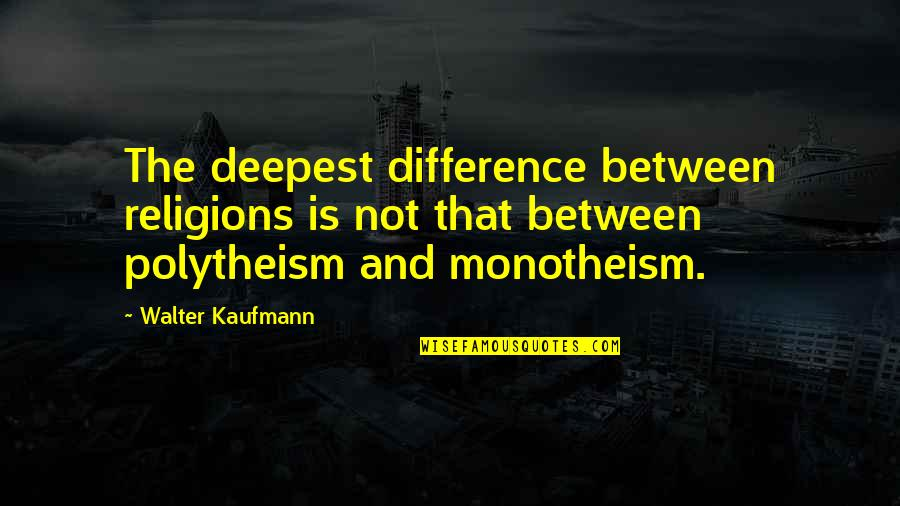 Walter Kaufmann Quotes By Walter Kaufmann: The deepest difference between religions is not that