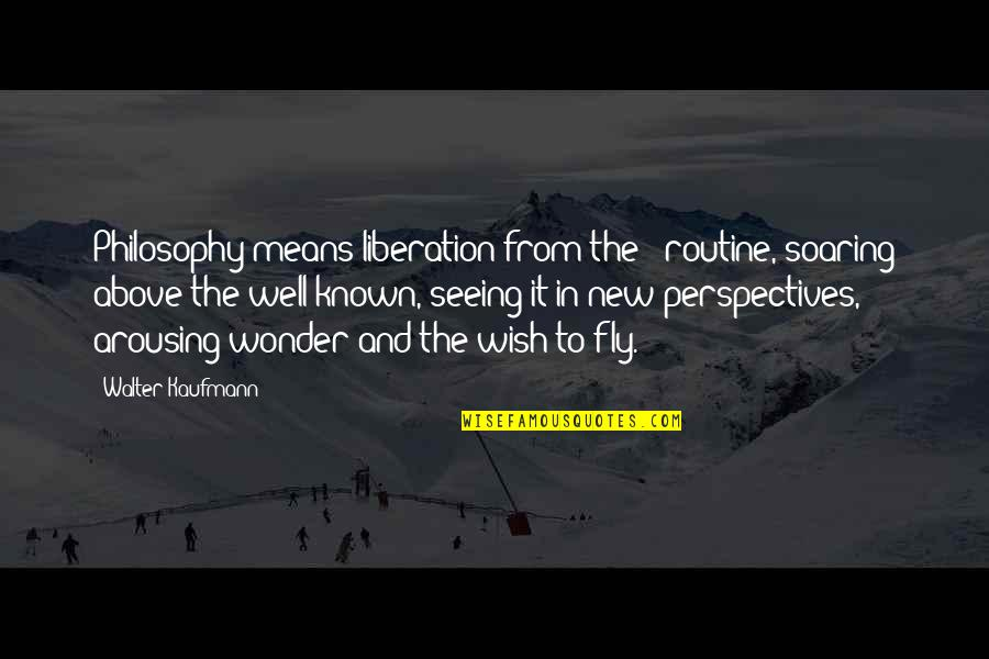 Walter Kaufmann Quotes By Walter Kaufmann: Philosophy means liberation from the - routine, soaring