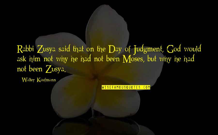 Walter Kaufmann Quotes By Walter Kaufmann: Rabbi Zusya said that on the Day of