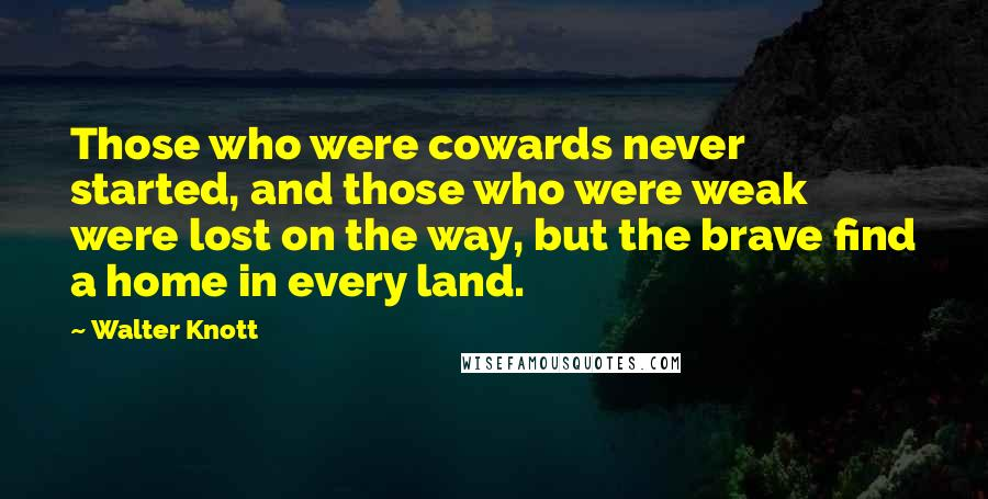 Walter Knott quotes: Those who were cowards never started, and those who were weak were lost on the way, but the brave find a home in every land.