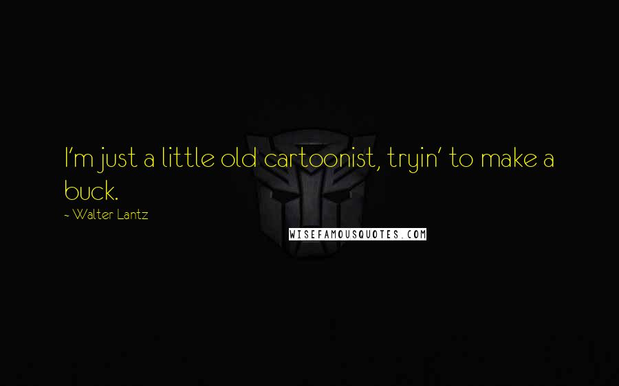 Walter Lantz quotes: I'm just a little old cartoonist, tryin' to make a buck.