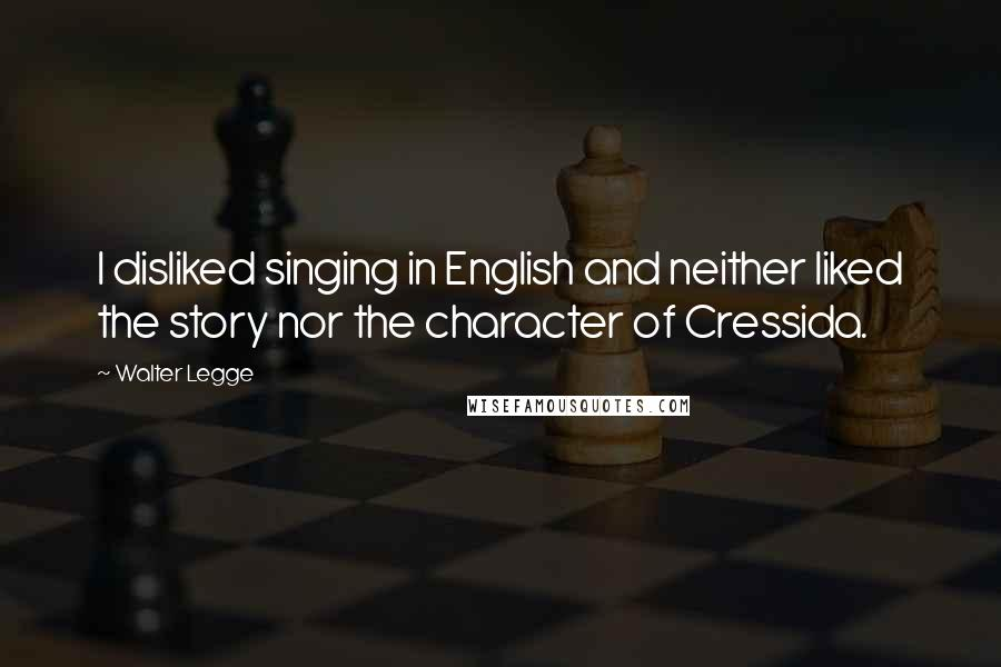 Walter Legge quotes: I disliked singing in English and neither liked the story nor the character of Cressida.