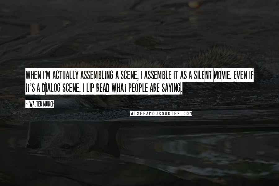 Walter Murch quotes: When I'm actually assembling a scene, I assemble it as a silent movie. Even if it's a dialog scene, I lip read what people are saying.