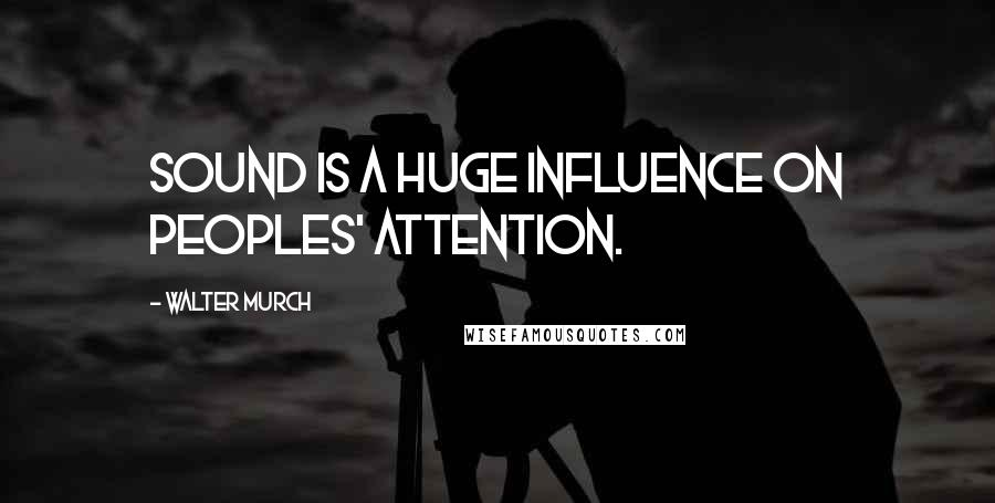 Walter Murch quotes: Sound is a huge influence on peoples' attention.