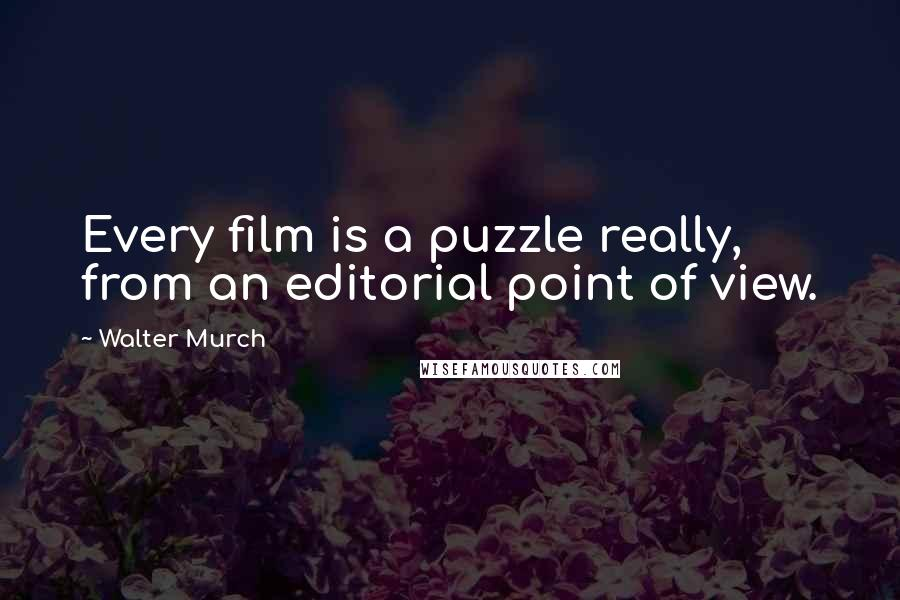 Walter Murch quotes: Every film is a puzzle really, from an editorial point of view.