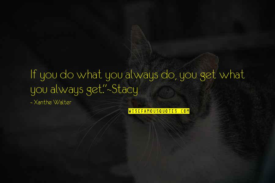 Walter P Stacy Quotes By Xanthe Walter: If you do what you always do, you