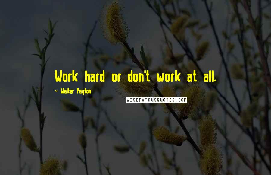 Walter Payton quotes: Work hard or don't work at all.