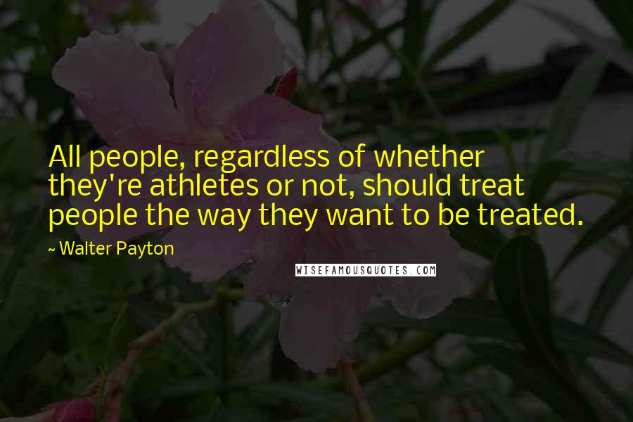 Walter Payton quotes: All people, regardless of whether they're athletes or not, should treat people the way they want to be treated.