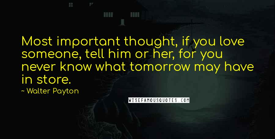 Walter Payton quotes: Most important thought, if you love someone, tell him or her, for you never know what tomorrow may have in store.