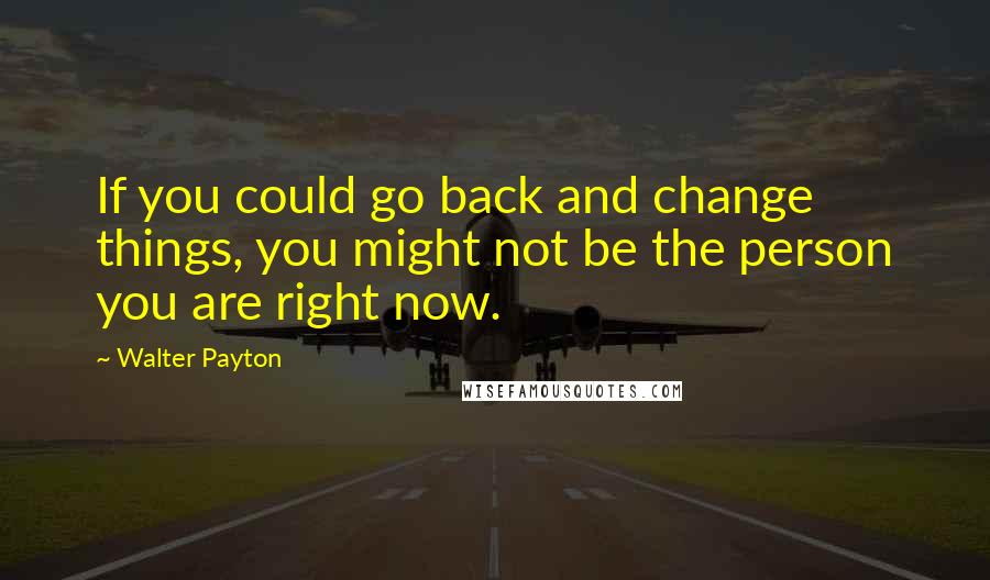 Walter Payton quotes: If you could go back and change things, you might not be the person you are right now.