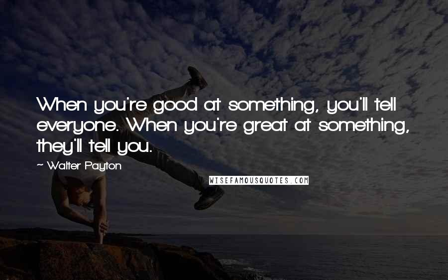 Walter Payton quotes: When you're good at something, you'll tell everyone. When you're great at something, they'll tell you.