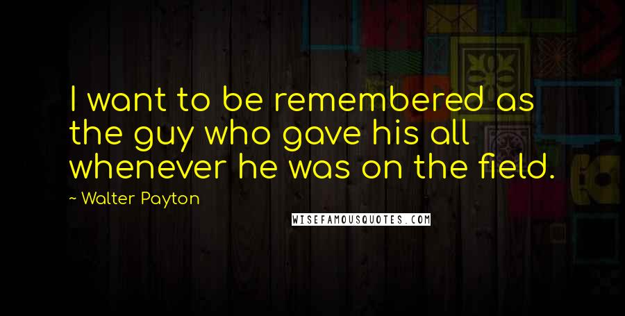 Walter Payton quotes: I want to be remembered as the guy who gave his all whenever he was on the field.