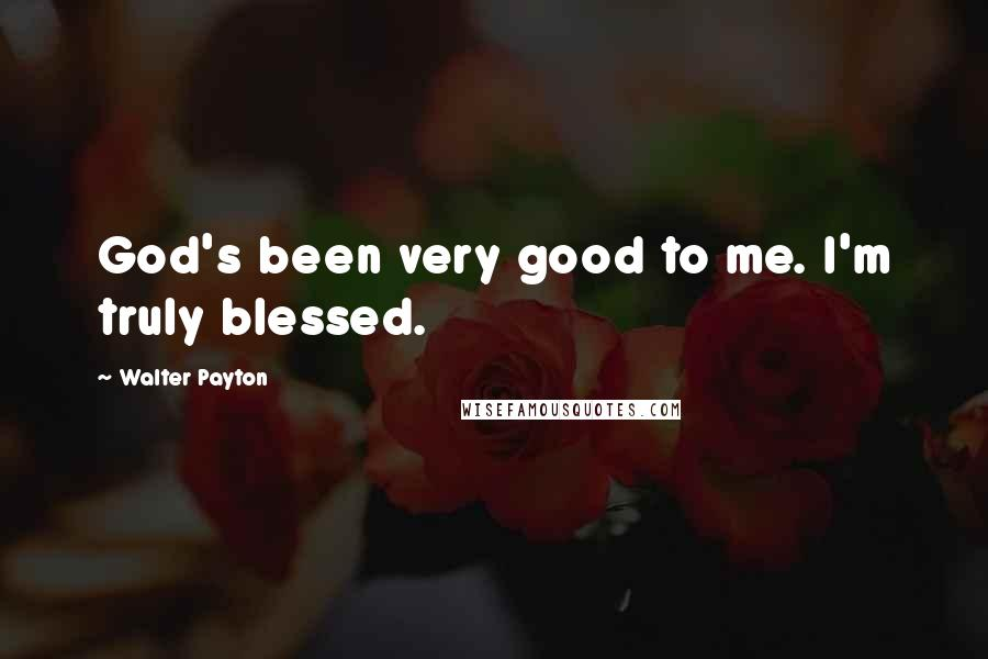 Walter Payton quotes: God's been very good to me. I'm truly blessed.