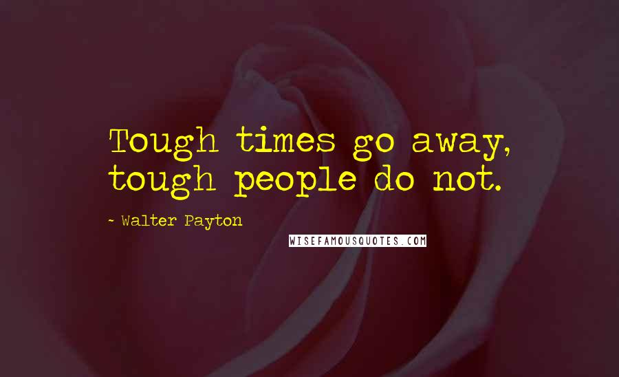 Walter Payton quotes: Tough times go away, tough people do not.