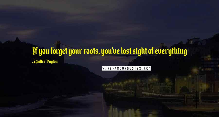 Walter Payton quotes: If you forget your roots, you've lost sight of everything
