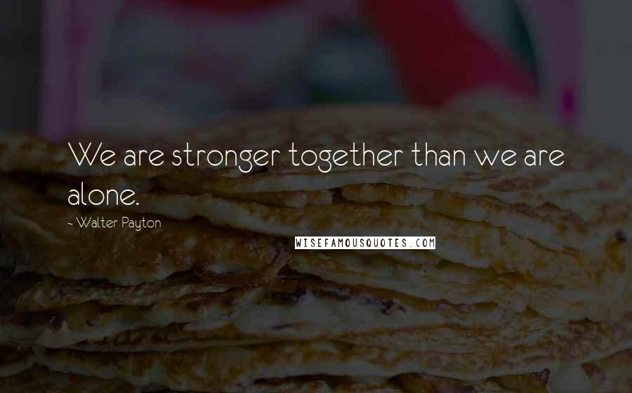 Walter Payton quotes: We are stronger together than we are alone.