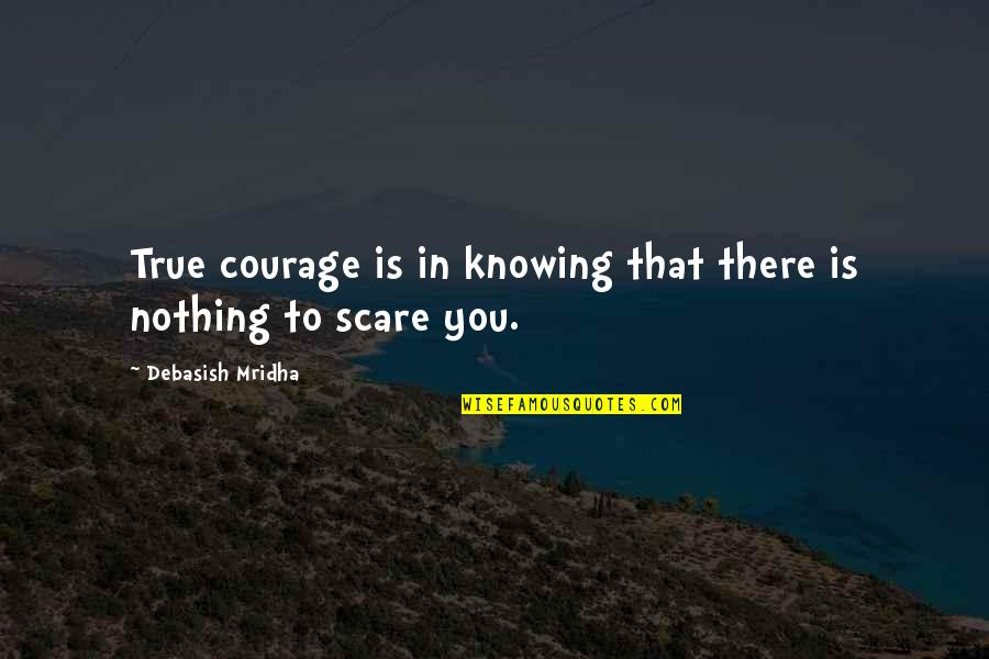 Walter Peck Quotes By Debasish Mridha: True courage is in knowing that there is