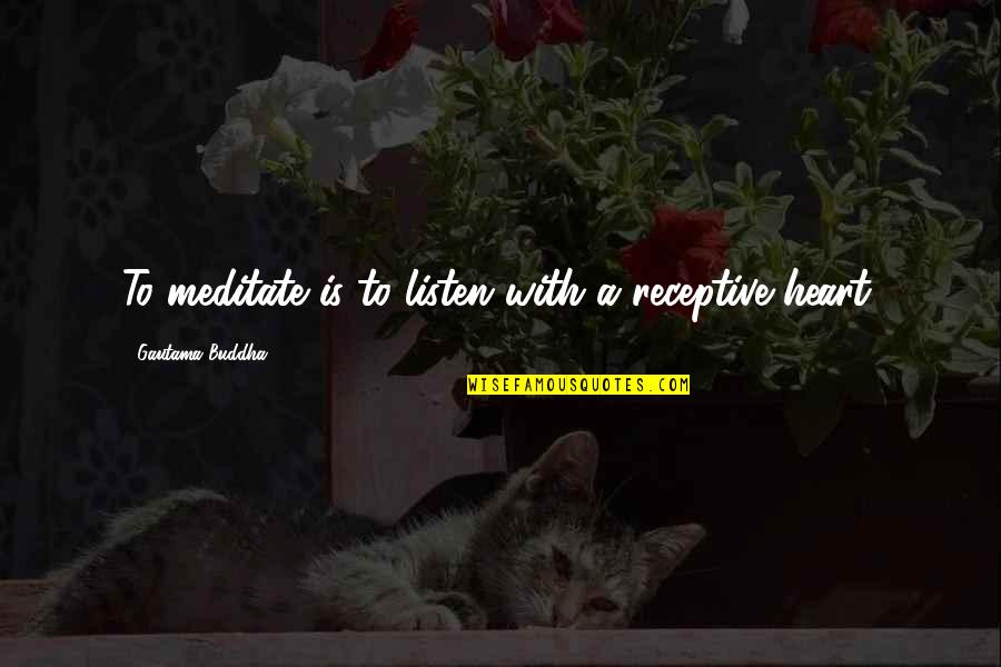 Walter Peck Quotes By Gautama Buddha: To meditate is to listen with a receptive