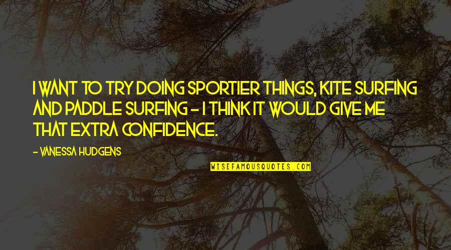 Walter Peck Quotes By Vanessa Hudgens: I want to try doing sportier things, kite