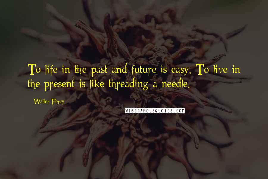 Walter Percy quotes: To life in the past and future is easy. To live in the present is like threading a needle.