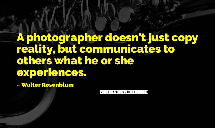 Walter Rosenblum quotes: A photographer doesn't just copy reality, but communicates to others what he or she experiences.