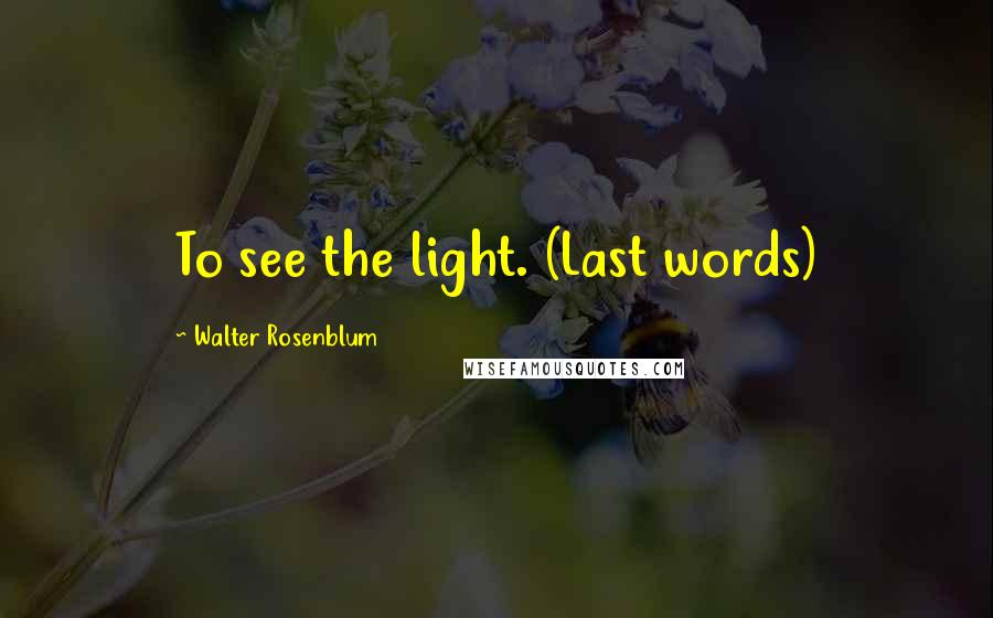 Walter Rosenblum quotes: To see the light. (Last words)