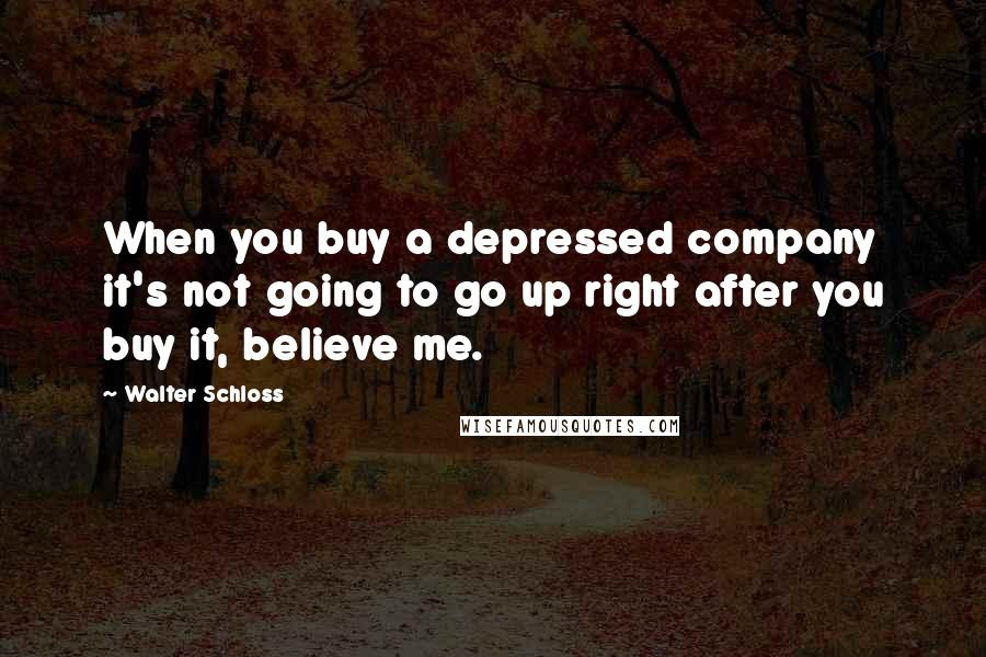 Walter Schloss quotes: When you buy a depressed company it's not going to go up right after you buy it, believe me.