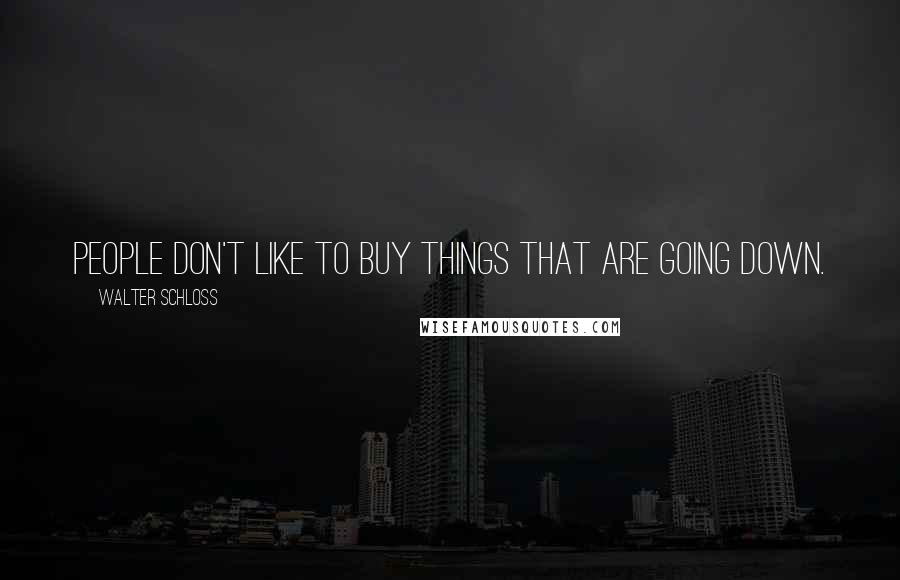 Walter Schloss quotes: People don't like to buy things that are going down.