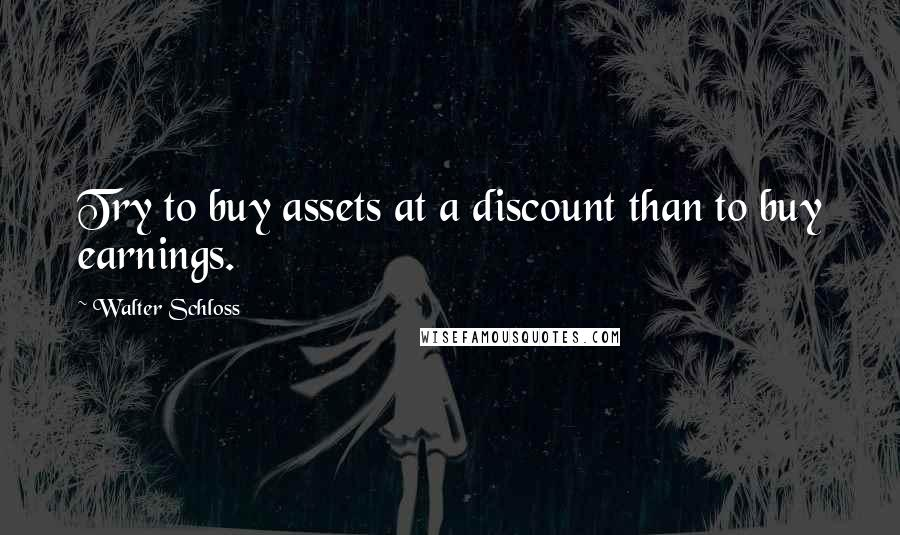 Walter Schloss quotes: Try to buy assets at a discount than to buy earnings.