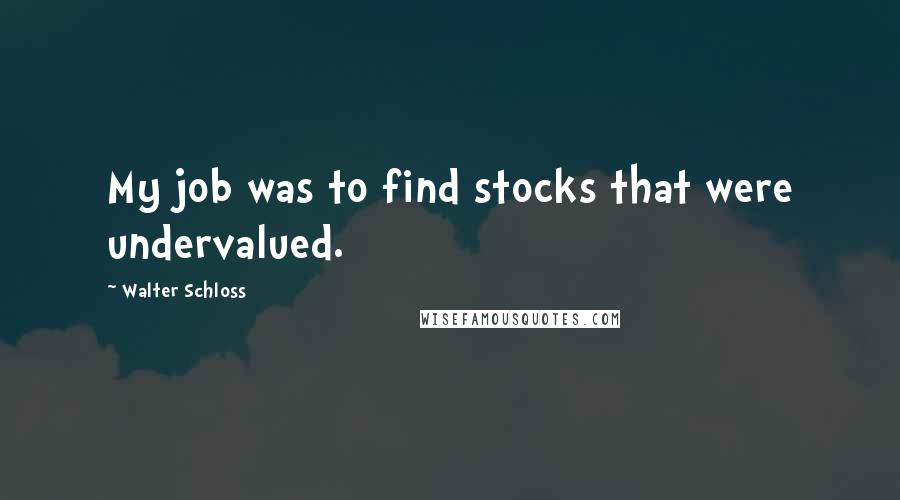 Walter Schloss quotes: My job was to find stocks that were undervalued.
