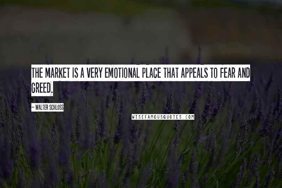 Walter Schloss quotes: The market is a very emotional place that appeals to fear and greed.