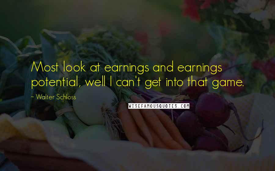 Walter Schloss quotes: Most look at earnings and earnings potential, well I can't get into that game.