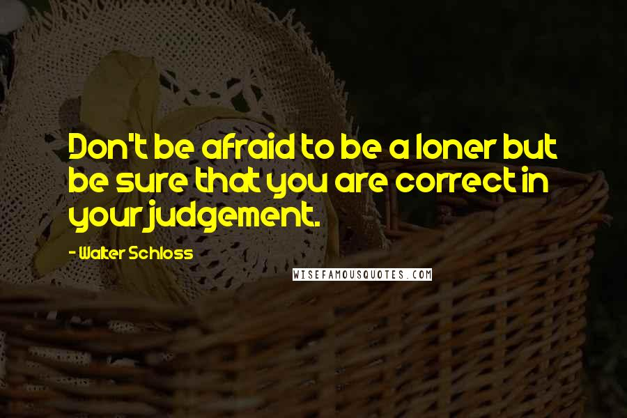 Walter Schloss quotes: Don't be afraid to be a loner but be sure that you are correct in your judgement.