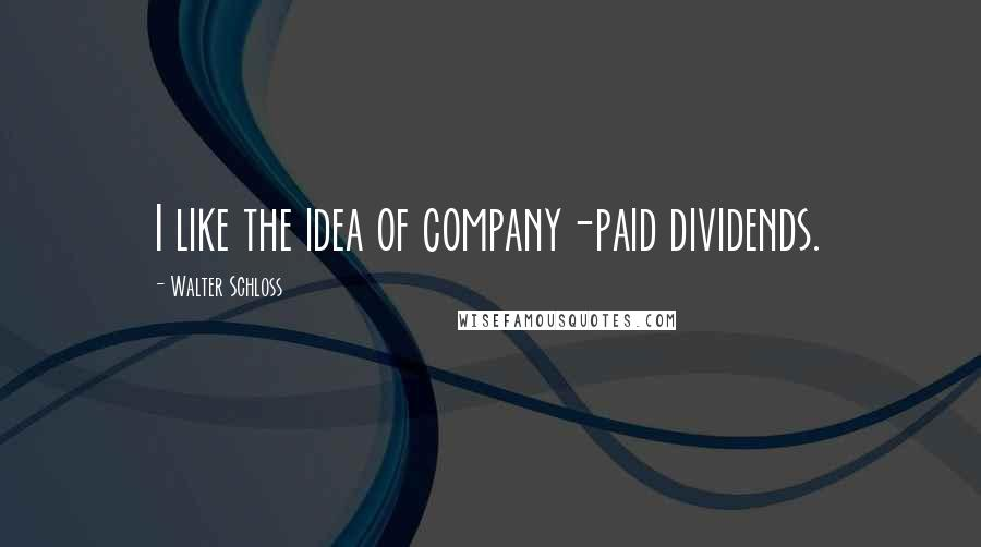 Walter Schloss quotes: I like the idea of company-paid dividends.