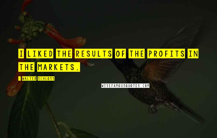 Walter Schloss quotes: I liked the results of the profits in the markets.
