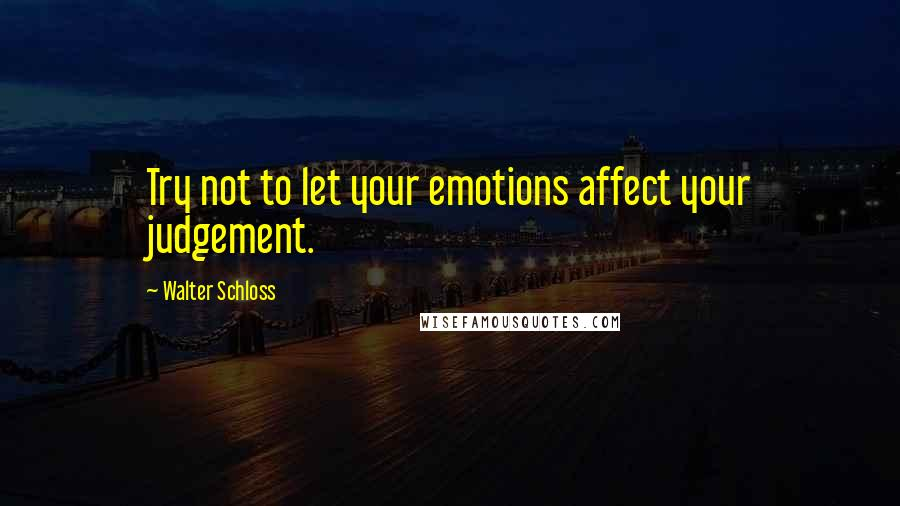 Walter Schloss quotes: Try not to let your emotions affect your judgement.