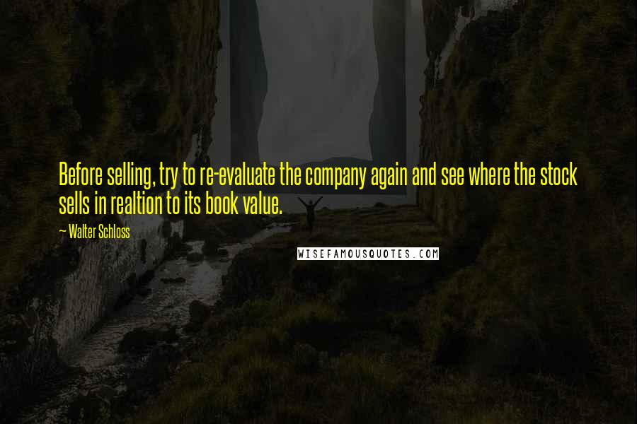Walter Schloss quotes: Before selling, try to re-evaluate the company again and see where the stock sells in realtion to its book value.