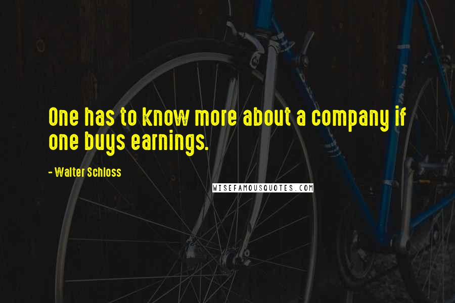 Walter Schloss quotes: One has to know more about a company if one buys earnings.