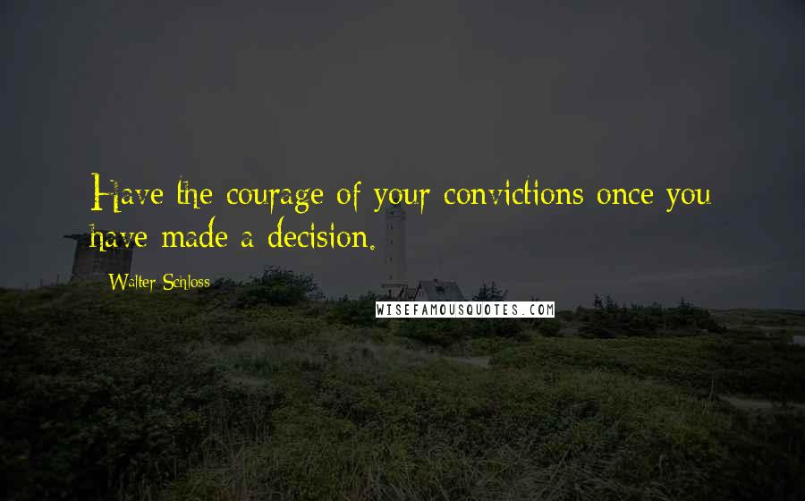 Walter Schloss quotes: Have the courage of your convictions once you have made a decision.
