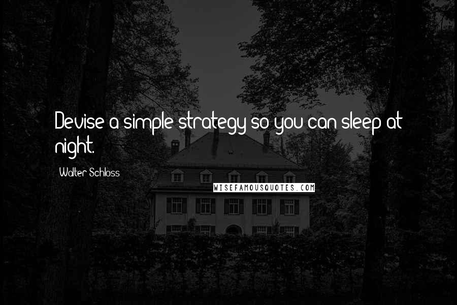 Walter Schloss quotes: Devise a simple strategy so you can sleep at night.
