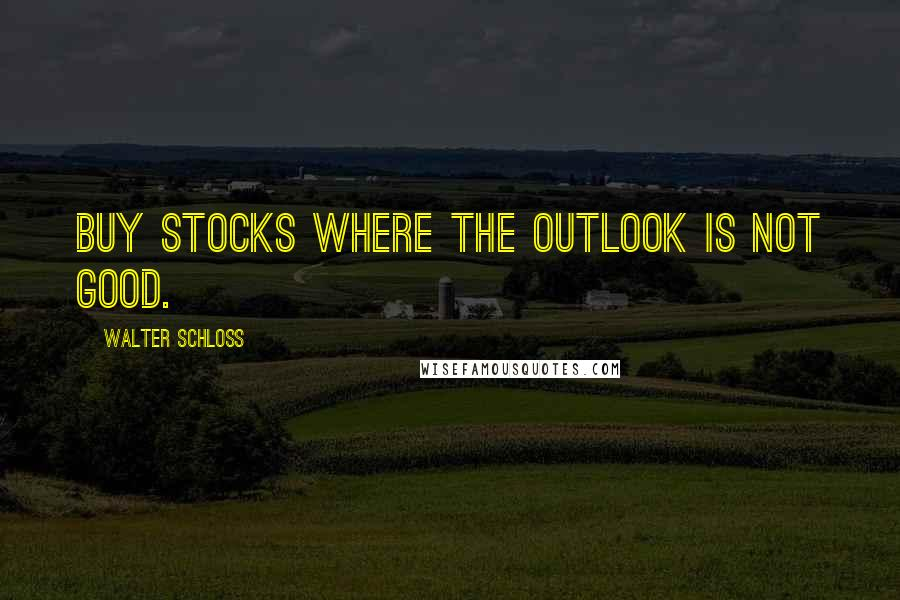 Walter Schloss quotes: Buy stocks where the outlook is not good.