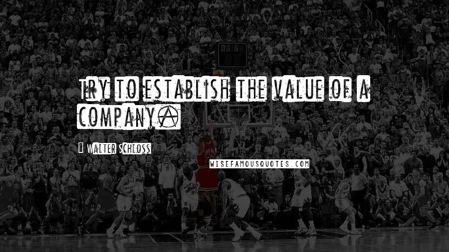 Walter Schloss quotes: Try to establish the value of a company.