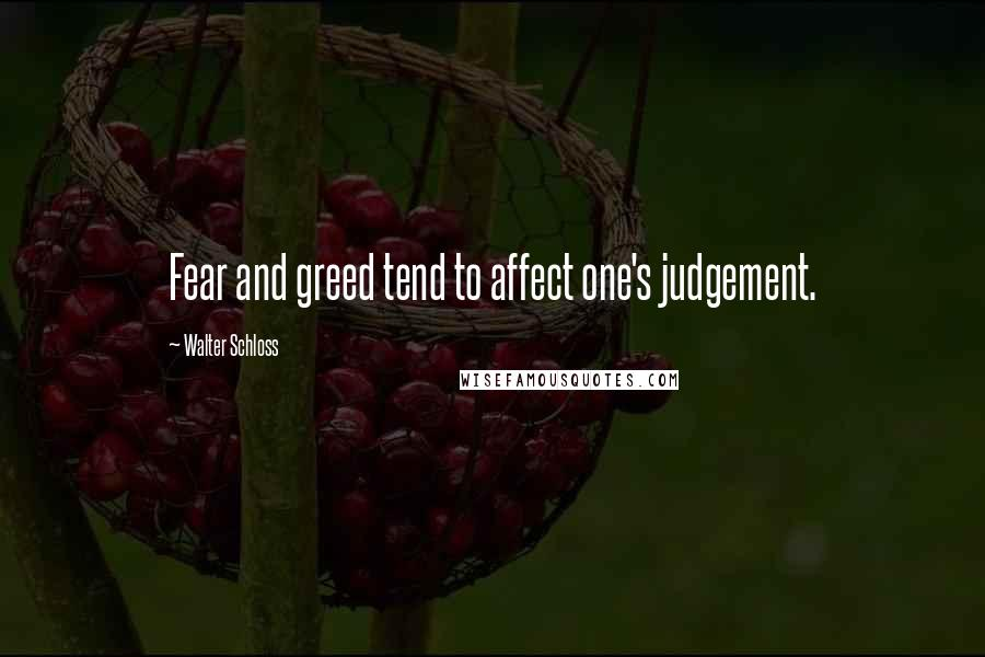 Walter Schloss quotes: Fear and greed tend to affect one's judgement.