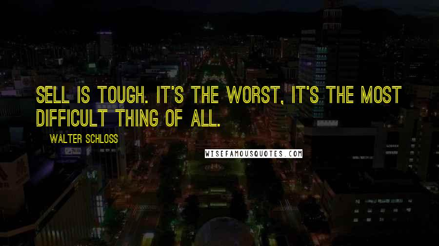 Walter Schloss quotes: Sell is tough. It's the worst, it's the most difficult thing of all.