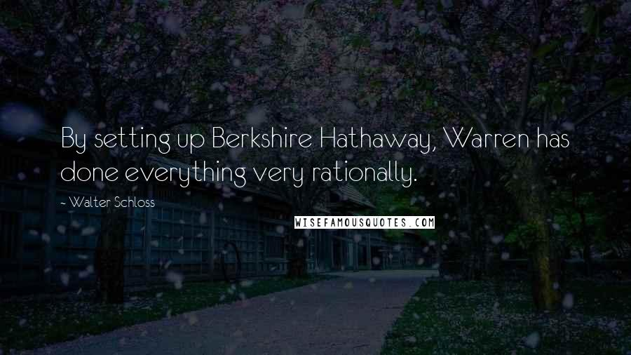 Walter Schloss quotes: By setting up Berkshire Hathaway, Warren has done everything very rationally.